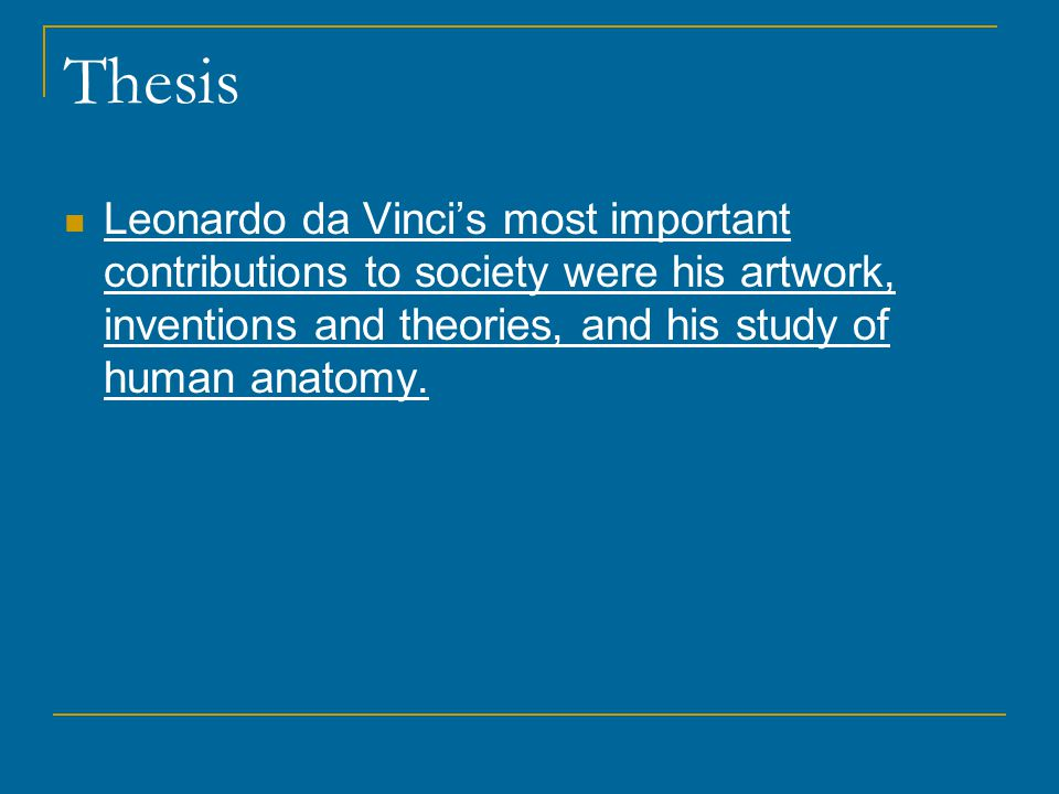 Thesis Leonardo da Vinci's most important contributions to society were his artwork, inventions and theories, and his study of human anatomy.