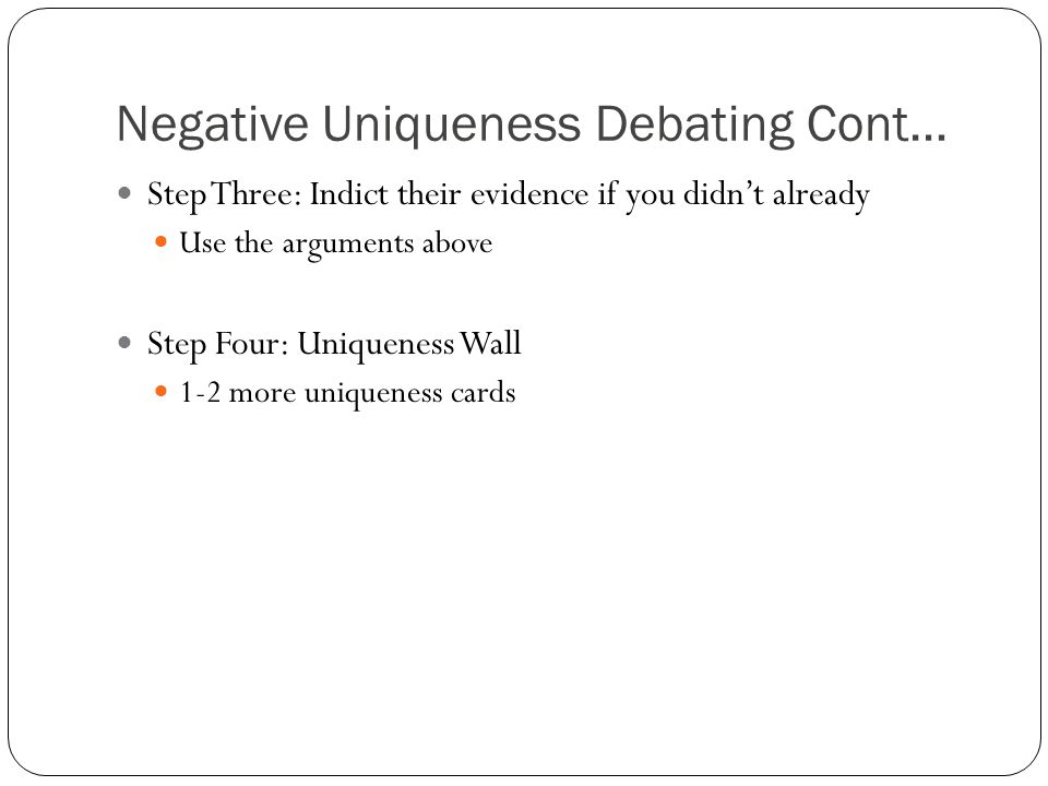 Negative Uniqueness Debating Cont… Step Three: Indict their evidence if you didn't already Use the arguments above Step Four: Uniqueness Wall 1-2 more