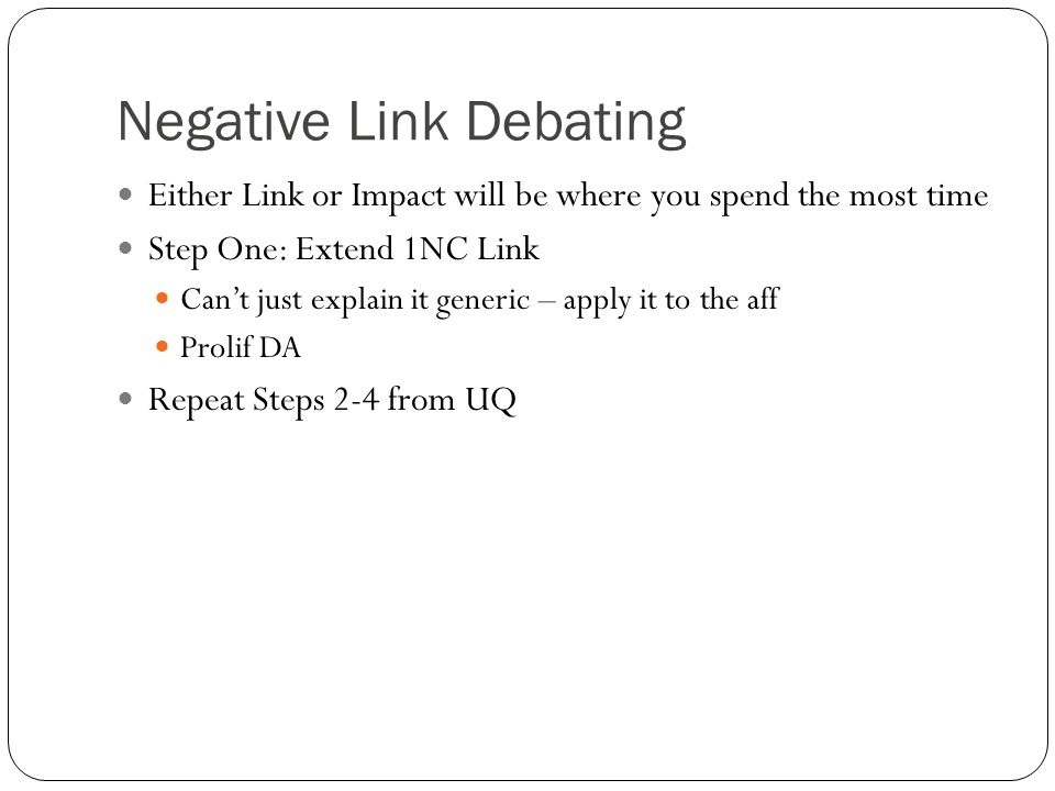 Negative Link Debating Either Link or Impact will be where you spend the most time Step One: Extend 1NC Link Can't just explain it generic – apply it to the aff Prolif DA Repeat Steps 2-4 from UQ