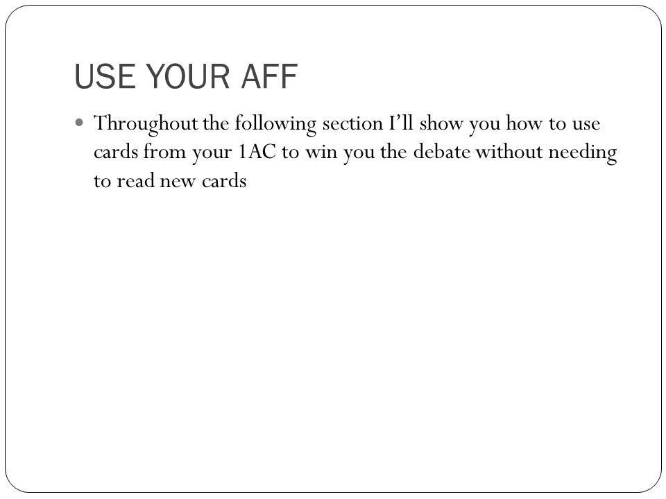 USE YOUR AFF Throughout the following section I'll show you how to use cards from your 1AC to win you the debate without needing to read new cards