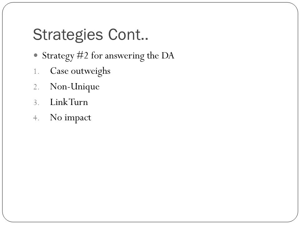 Strategies Cont.. Strategy #2 for answering the DA 1. Case outweighs 2. Non-Unique 3. Link Turn 4. No impact