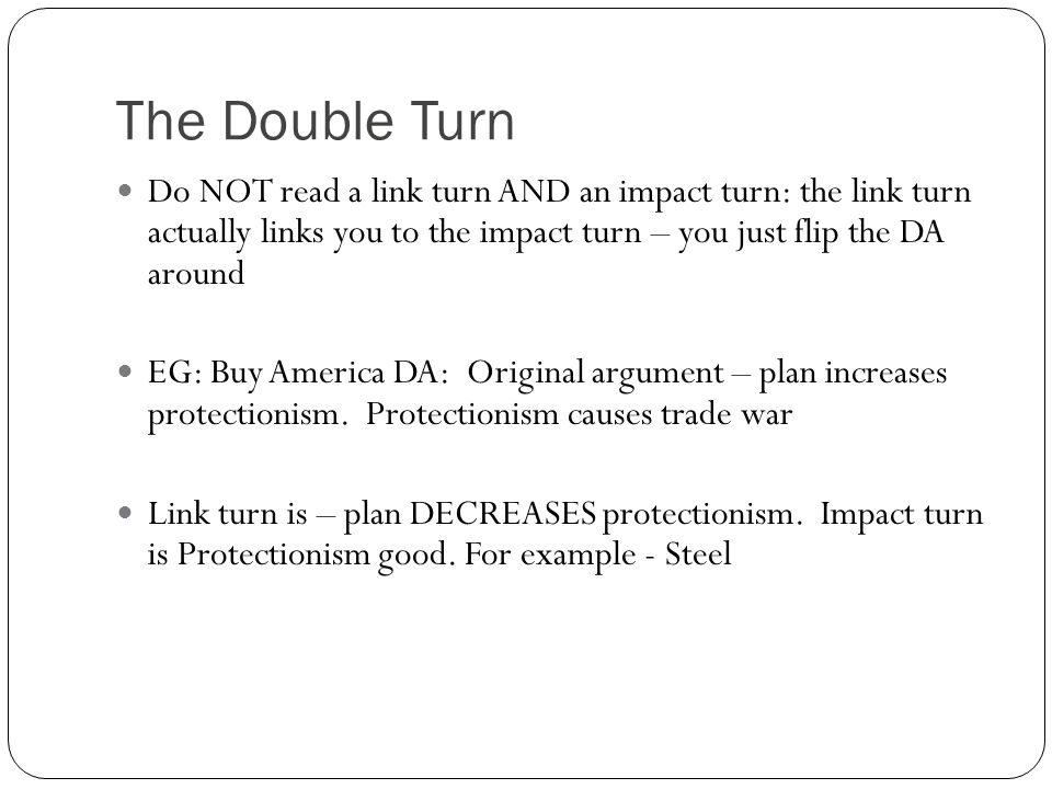 The Double Turn Do NOT read a link turn AND an impact turn: the link turn actually links you to the impact turn – you just flip the DA around EG: Buy America DA: Original argument – plan increases protectionism.
