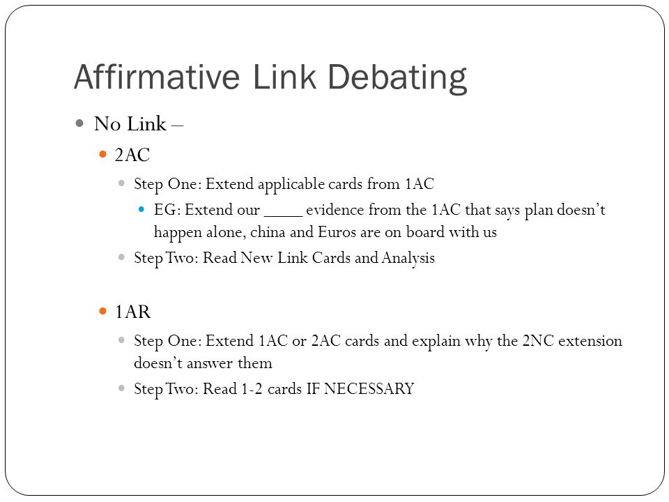 Affirmative Link Debating No Link – 2AC Step One: Extend applicable cards from 1AC EG: Extend our ____ evidence from the 1AC that says plan doesn't happen alone, china and Euros are on board with us Step Two: Read New Link Cards and Analysis 1AR Step One: Extend 1AC or 2AC cards and explain why the 2NC extension doesn't answer them Step Two: Read 1-2 cards IF NECESSARY