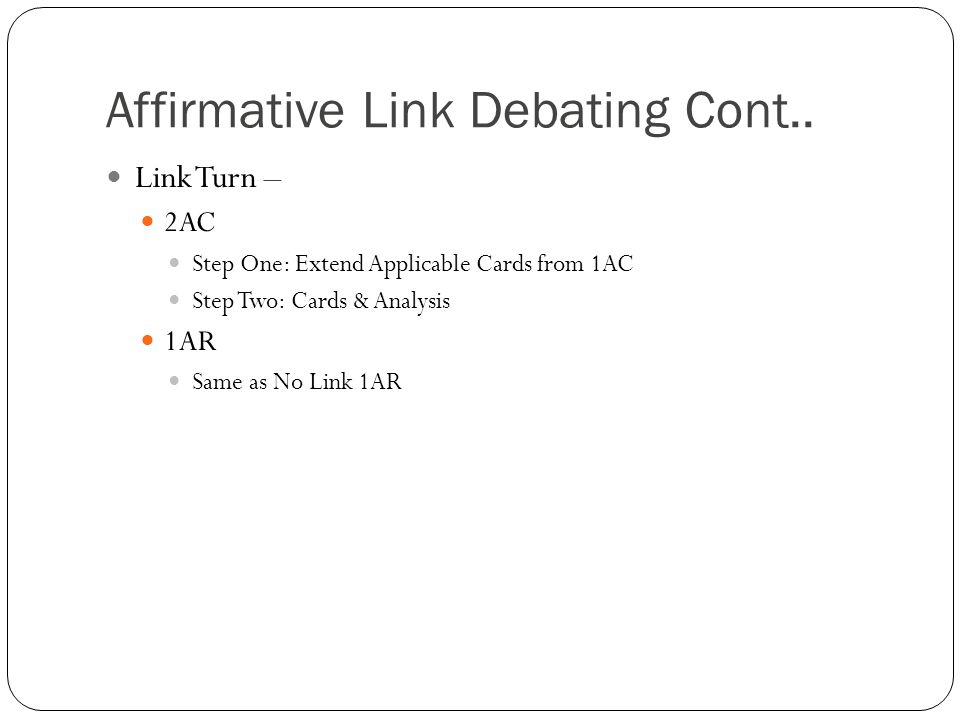Affirmative Link Debating Cont.. Link Turn – 2AC Step One: Extend Applicable Cards from 1AC Step Two: Cards & Analysis 1AR Same as No Link 1AR