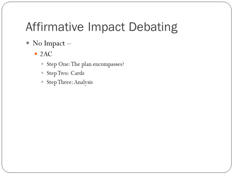 Affirmative Impact Debating No Impact – 2AC Step One: The plan encompasses? Step Two: Cards Step Three: Analysis