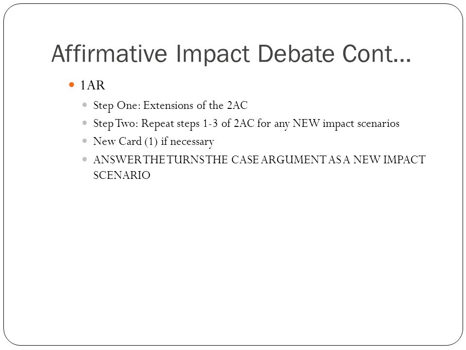 Affirmative Impact Debate Cont… 1AR Step One: Extensions of the 2AC Step Two: Repeat steps 1-3 of 2AC for any NEW impact scenarios New Card (1) if necessary ANSWER THE TURNS THE CASE ARGUMENT AS A NEW IMPACT SCENARIO