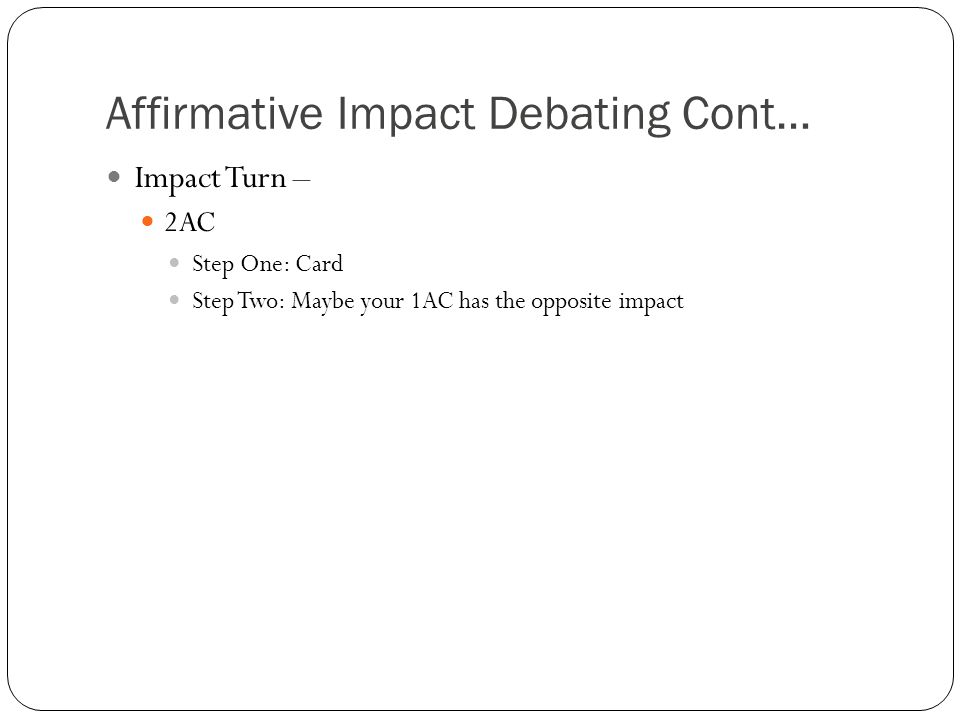 Affirmative Impact Debating Cont… Impact Turn – 2AC Step One: Card Step Two: Maybe your 1AC has the opposite impact