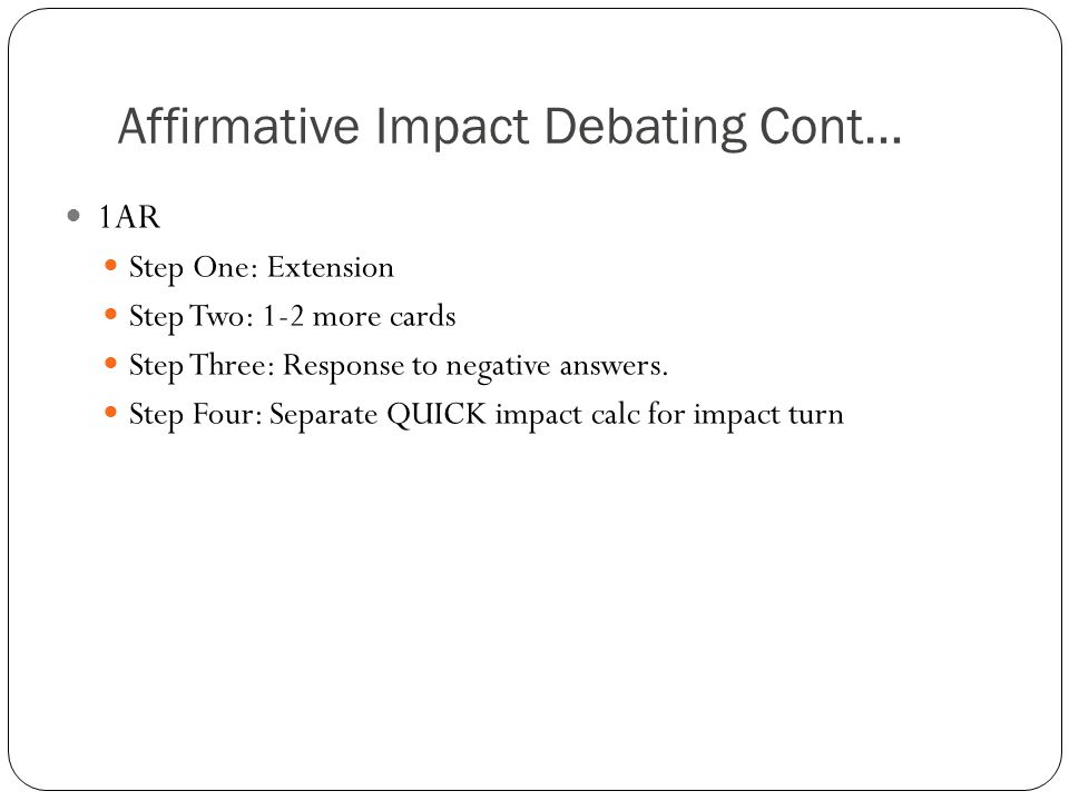 Affirmative Impact Debating Cont… 1AR Step One: Extension Step Two: 1-2 more cards Step Three: Response to negative answers. Step Four: Separate QUICK