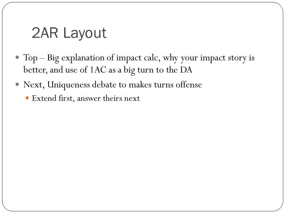 2AR Layout Top – Big explanation of impact calc, why your impact story is better, and use of 1AC as a big turn to the DA Next, Uniqueness debate to ma