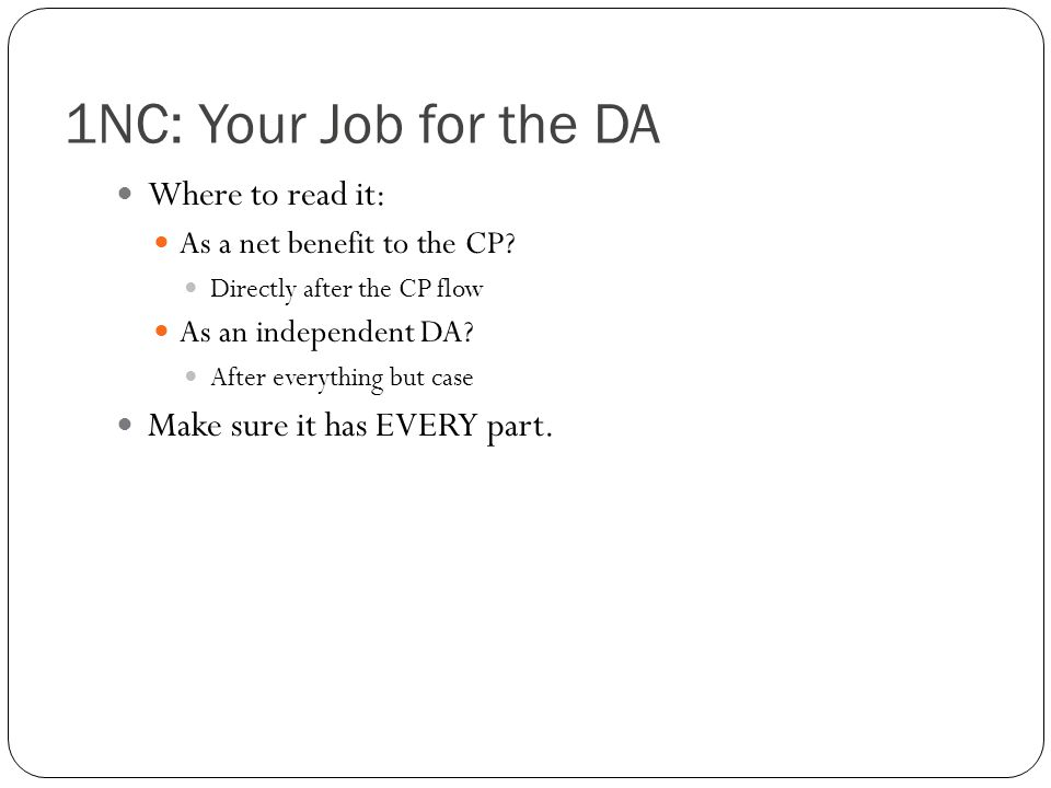 1NC: Your Job for the DA Where to read it: As a net benefit to the CP? Directly after the CP flow As an independent DA? After everything but case Make