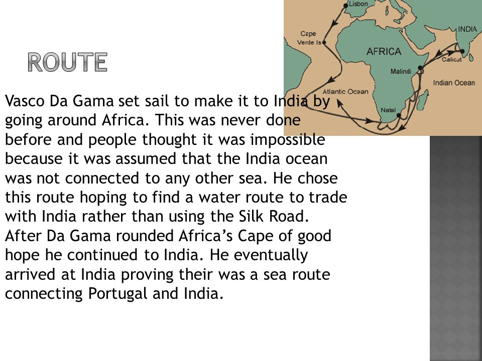 Vasco Da Gama set sail to make it to India by going around Africa. This was never done before and people thought it was impossible because it was assu