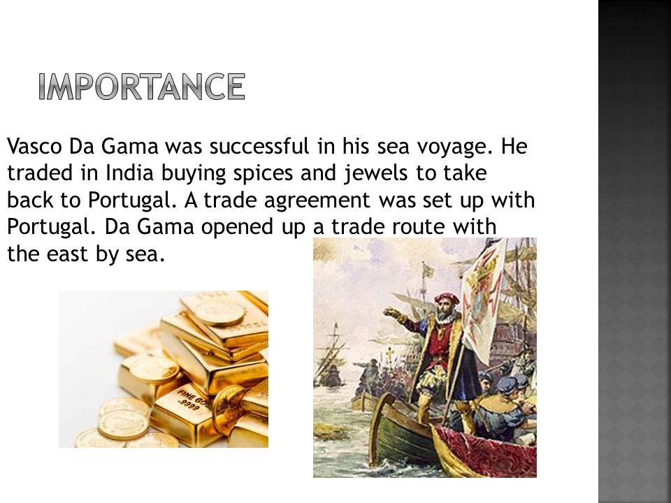 Vasco Da Gama was successful in his sea voyage. He traded in India buying spices and jewels to take back to Portugal. A trade agreement was set up wit