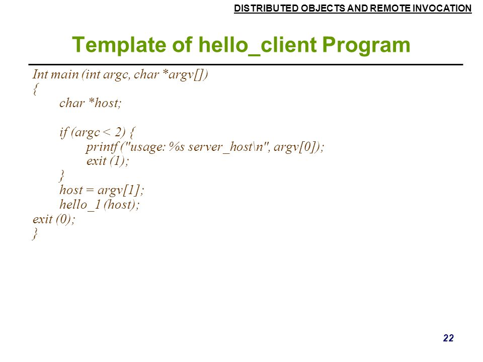 DISTRIBUTED OBJECTS AND REMOTE INVOCATION 22 Template of hello_client Program Int main (int argc, char *argv[]) { char *host; if (argc < 2) { printf ( usage: %s server_host\n , argv[0]); exit (1); } host = argv[1]; hello_1 (host); exit (0); }