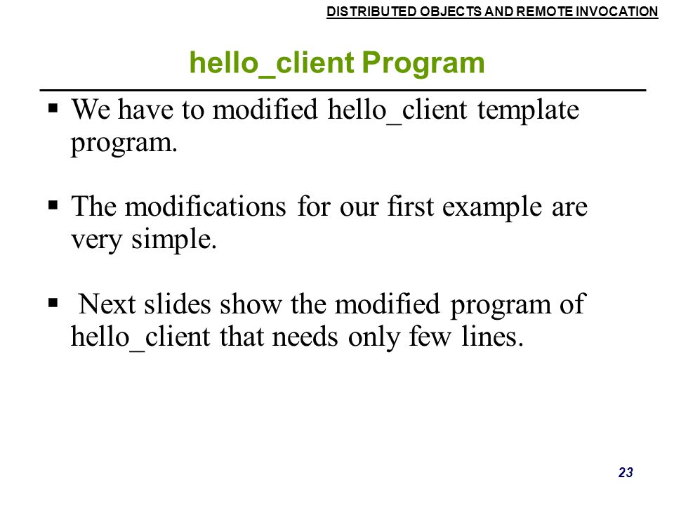DISTRIBUTED OBJECTS AND REMOTE INVOCATION 23 hello_client Program  We have to modified hello_client template program.