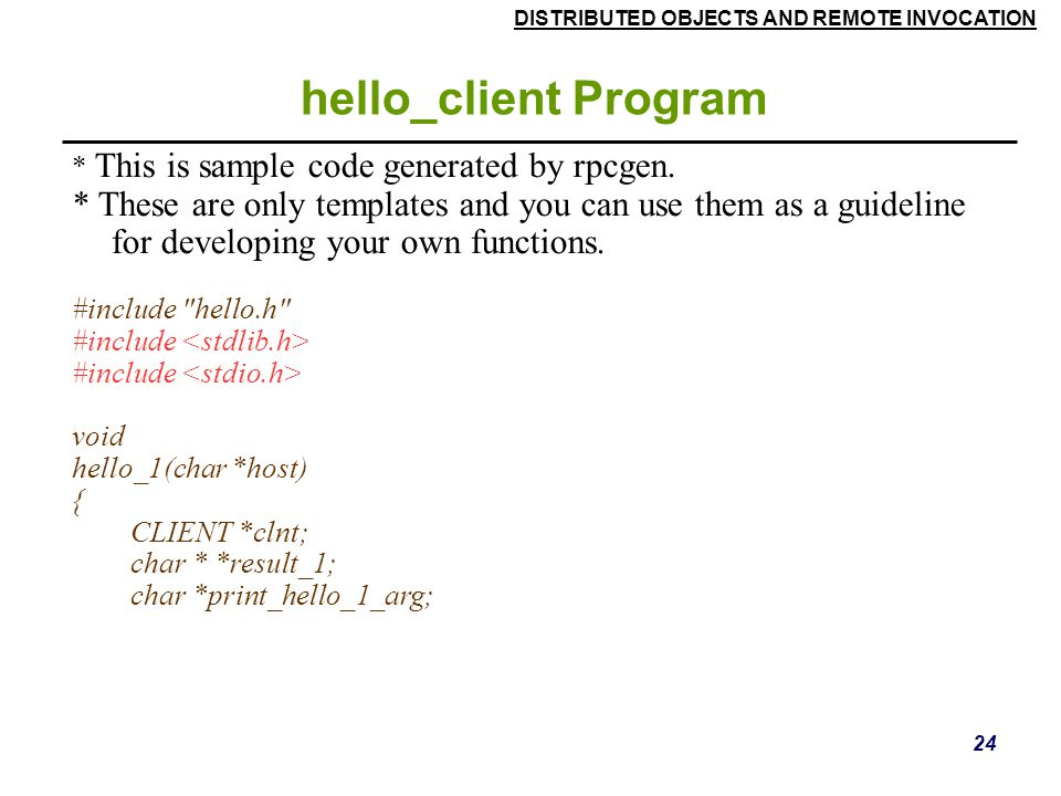 DISTRIBUTED OBJECTS AND REMOTE INVOCATION 24 hello_client Program * This is sample code generated by rpcgen.