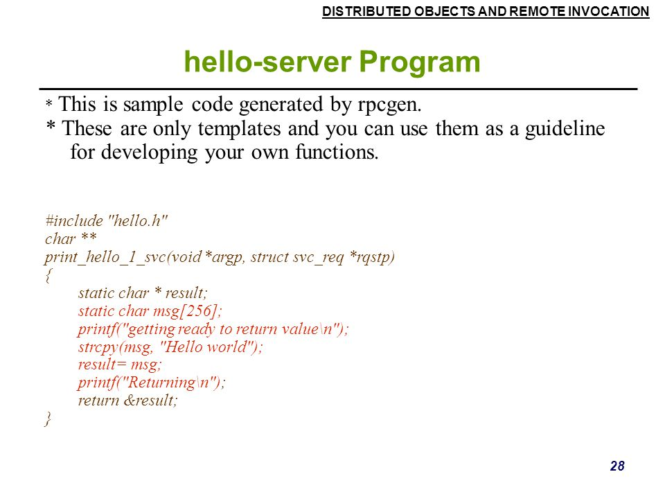 DISTRIBUTED OBJECTS AND REMOTE INVOCATION 28 hello-server Program * This is sample code generated by rpcgen.