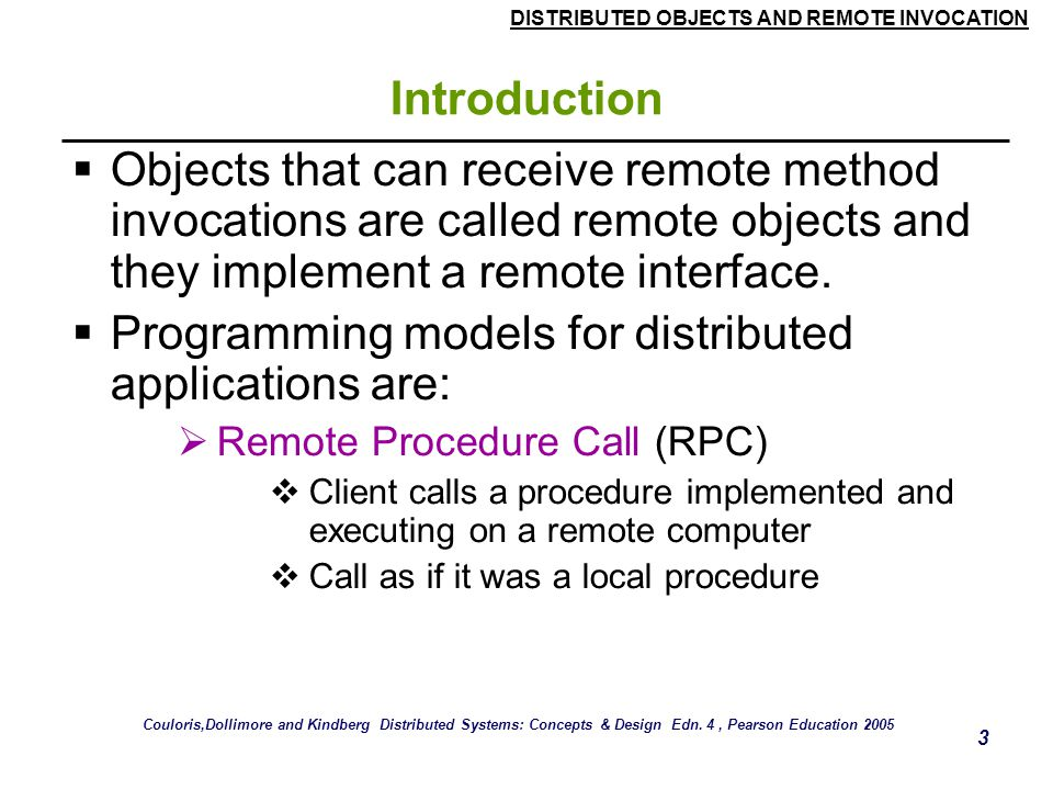 DISTRIBUTED OBJECTS AND REMOTE INVOCATION 3 Introduction  Objects that can receive remote method invocations are called remote objects and they implement a remote interface.