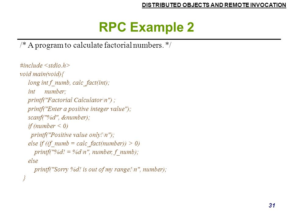 DISTRIBUTED OBJECTS AND REMOTE INVOCATION 31 RPC Example 2 /* A program to calculate factorial numbers.