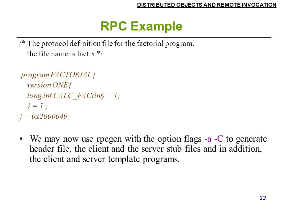 DISTRIBUTED OBJECTS AND REMOTE INVOCATION 33 RPC Example /* The protocol definition file for the factorial program.