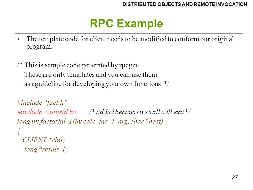 DISTRIBUTED OBJECTS AND REMOTE INVOCATION 37 RPC Example The template code for client needs to be modified to conform our original program.