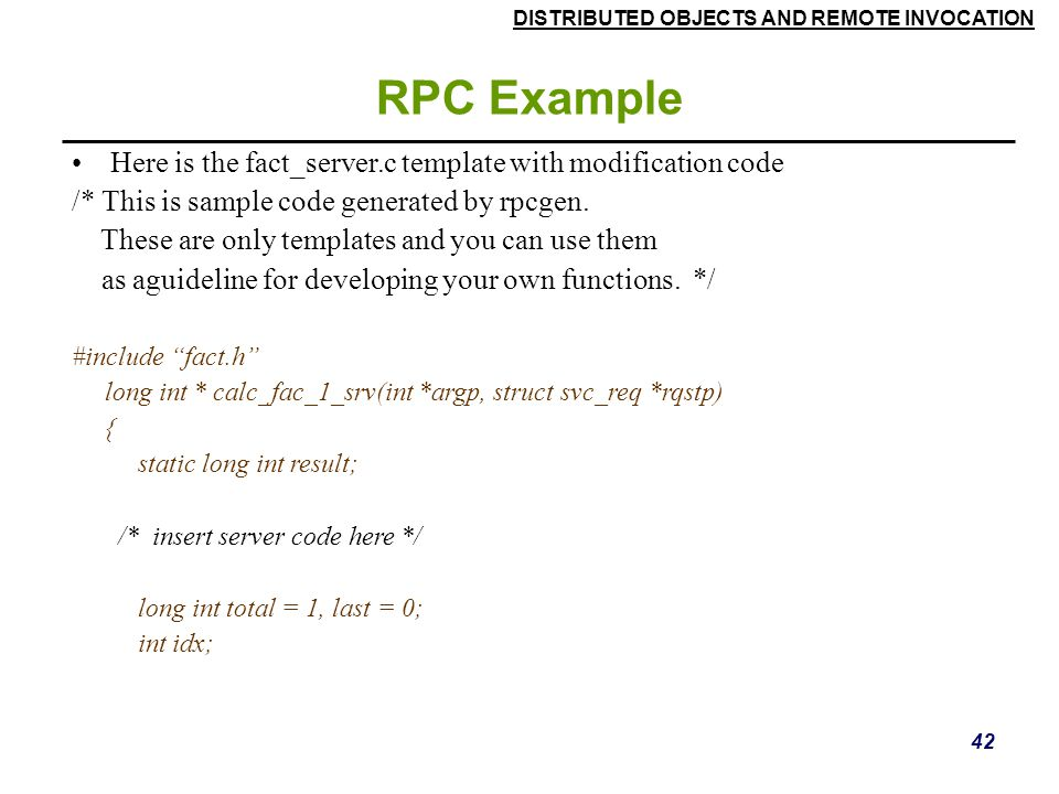 DISTRIBUTED OBJECTS AND REMOTE INVOCATION 42 RPC Example Here is the fact_server.c template with modification code /* This is sample code generated by rpcgen.