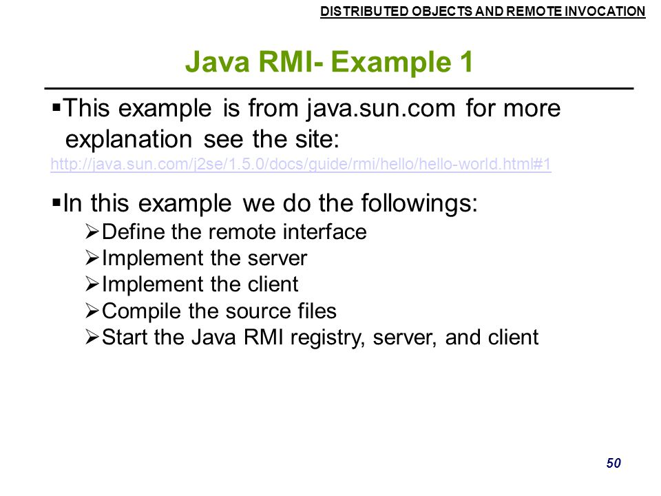 DISTRIBUTED OBJECTS AND REMOTE INVOCATION 50 Java RMI- Example 1  This example is from java.sun.com for more explanation see the site: http://java.sun.com/j2se/1.5.0/docs/guide/rmi/hello/hello-world.html#1  In this example we do the followings:  Define the remote interface  Implement the server  Implement the client  Compile the source files  Start the Java RMI registry, server, and client