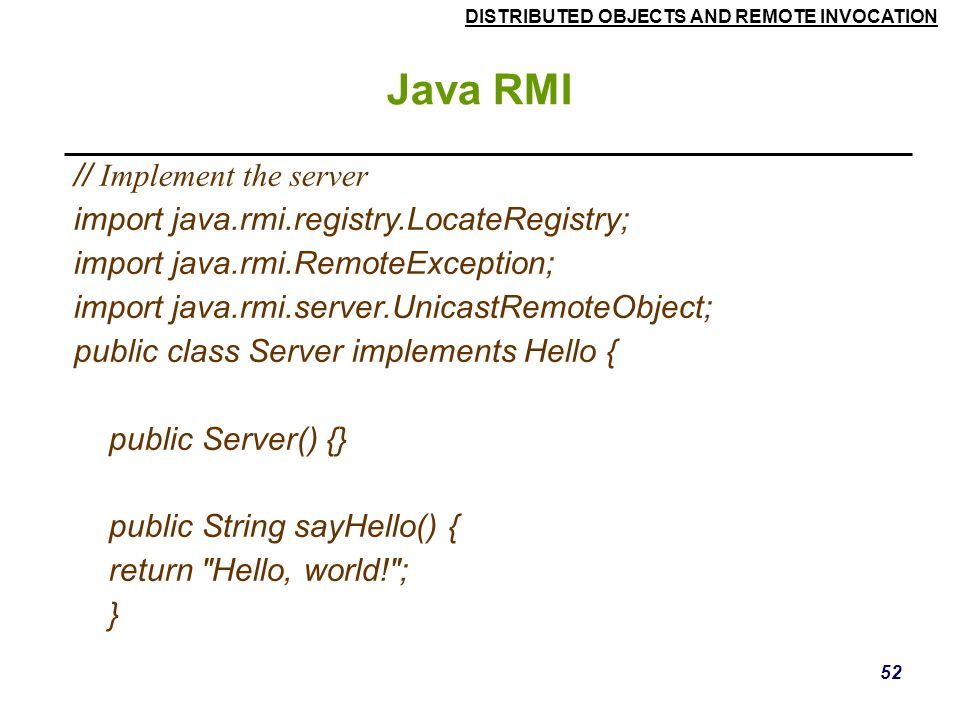 DISTRIBUTED OBJECTS AND REMOTE INVOCATION 52 Java RMI // Implement the server import java.rmi.registry.LocateRegistry; import java.rmi.RemoteException; import java.rmi.server.UnicastRemoteObject; public class Server implements Hello { public Server() {} public String sayHello() { return Hello, world! ; }