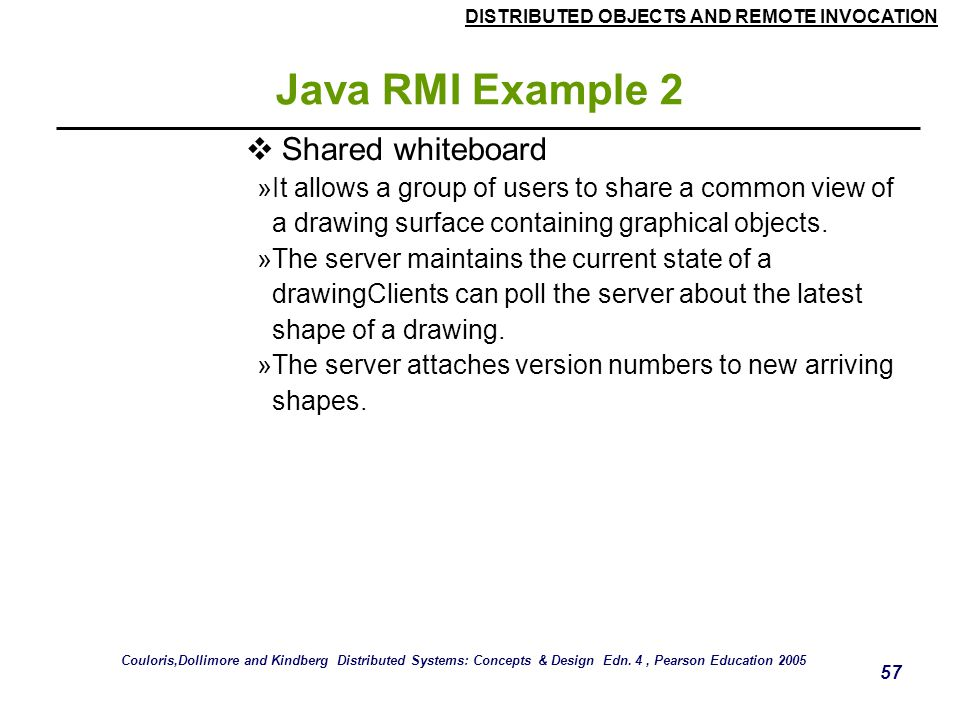 DISTRIBUTED OBJECTS AND REMOTE INVOCATION 57 Java RMI Example 2  Shared whiteboard »It allows a group of users to share a common view of a drawing surface containing graphical objects.