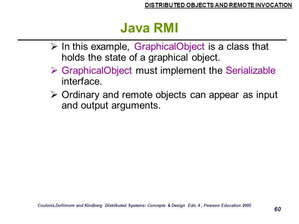 DISTRIBUTED OBJECTS AND REMOTE INVOCATION 60 Java RMI  In this example, GraphicalObject is a class that holds the state of a graphical object.