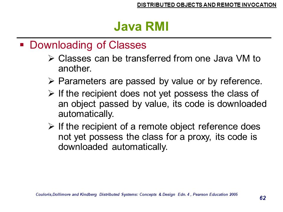DISTRIBUTED OBJECTS AND REMOTE INVOCATION 62 Java RMI  Downloading of Classes  Classes can be transferred from one Java VM to another.