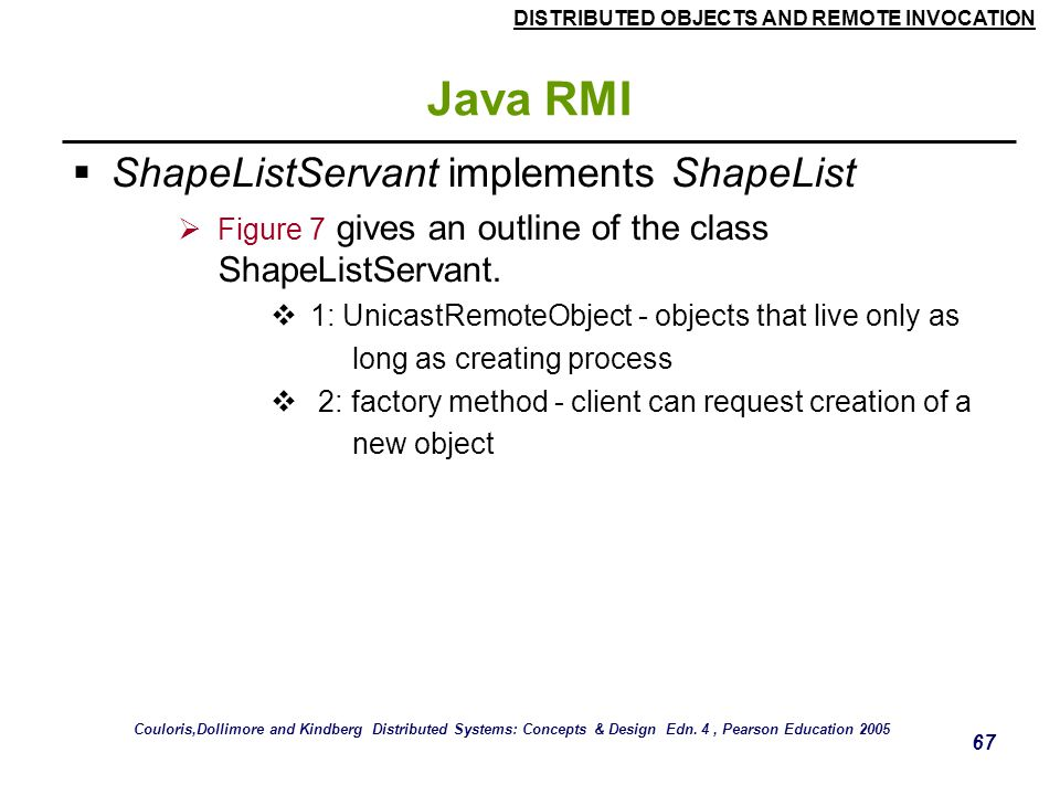DISTRIBUTED OBJECTS AND REMOTE INVOCATION 67 Java RMI  ShapeListServant implements ShapeList  Figure 7 gives an outline of the class ShapeListServant.