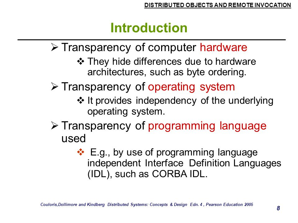 DISTRIBUTED OBJECTS AND REMOTE INVOCATION 8 Introduction  Transparency of computer hardware  They hide differences due to hardware architectures, such as byte ordering.