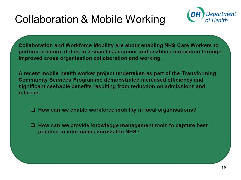 Collaboration & Mobile Working Collaboration and Workforce Mobility are about enabling NHS Care Workers to perform common duties in a seamless manner and enabling innovation through improved cross organisation collaboration and working.