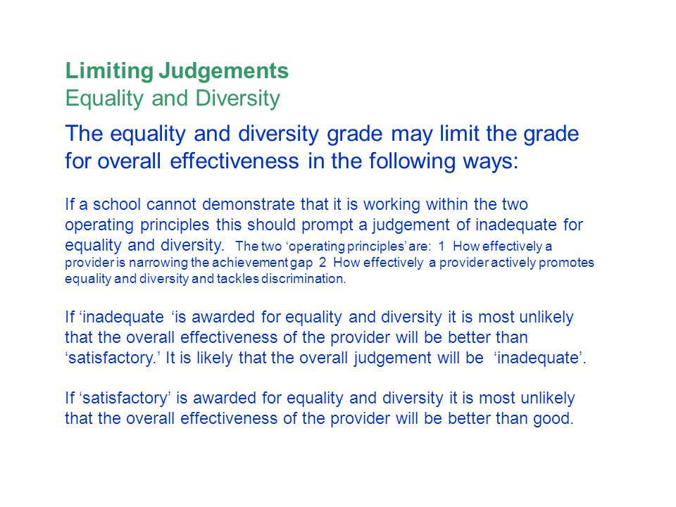 The equality and diversity grade may limit the grade for overall effectiveness in the following ways: If a school cannot demonstrate that it is working within the two operating principles this should prompt a judgement of inadequate for equality and diversity.