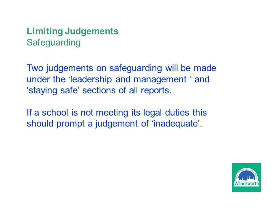 Limiting Judgements Safeguarding Two judgements on safeguarding will be made under the 'leadership and management ' and 'staying safe' sections of all reports.