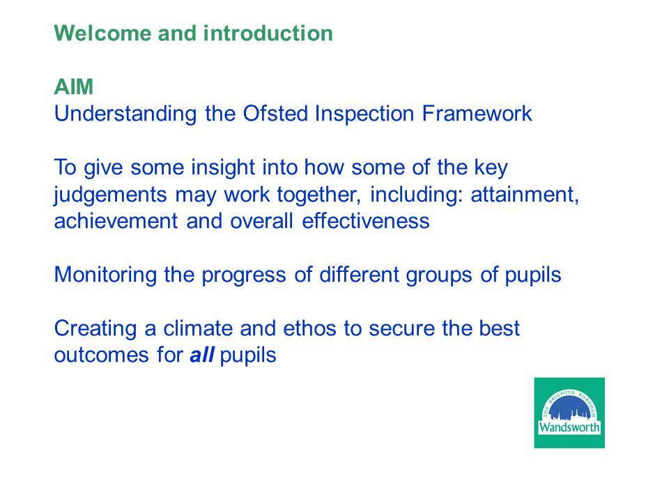 Welcome and introduction AIM Understanding the Ofsted Inspection Framework To give some insight into how some of the key judgements may work together, including: attainment, achievement and overall effectiveness Monitoring the progress of different groups of pupils Creating a climate and ethos to secure the best outcomes for all pupils