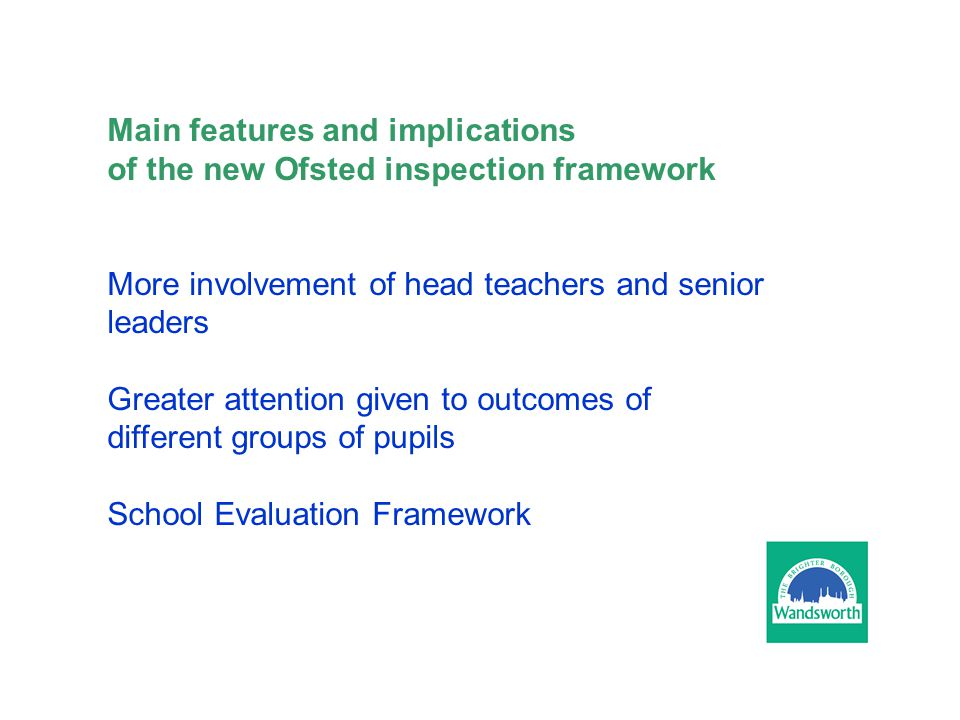 Main features and implications of the new Ofsted inspection framework More involvement of head teachers and senior leaders Greater attention given to outcomes of different groups of pupils School Evaluation Framework