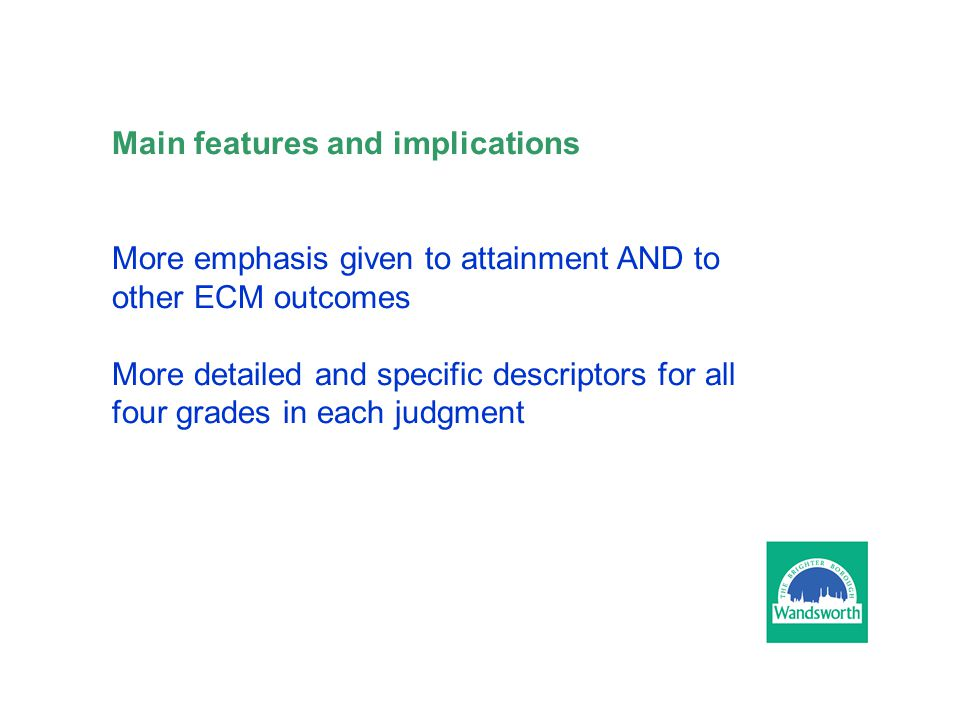 Main features and implications More emphasis given to attainment AND to other ECM outcomes More detailed and specific descriptors for all four grades in each judgment