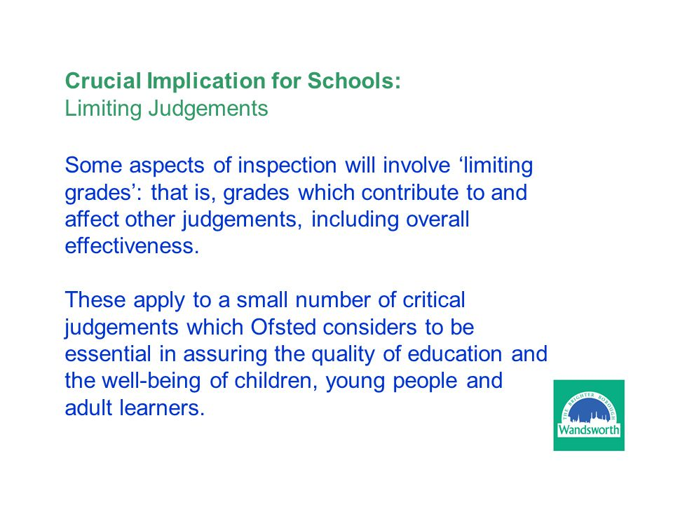 Crucial Implication for Schools: Limiting Judgements Some aspects of inspection will involve 'limiting grades': that is, grades which contribute to and affect other judgements, including overall effectiveness.