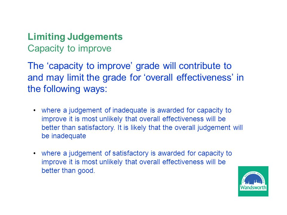 The 'capacity to improve' grade will contribute to and may limit the grade for 'overall effectiveness' in the following ways: where a judgement of inadequate is awarded for capacity to improve it is most unlikely that overall effectiveness will be better than satisfactory.