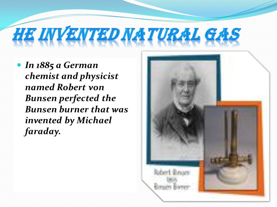 In 1885 a German chemist and physicist named Robert von Bunsen perfected the Bunsen burner that was invented by Michael faraday.