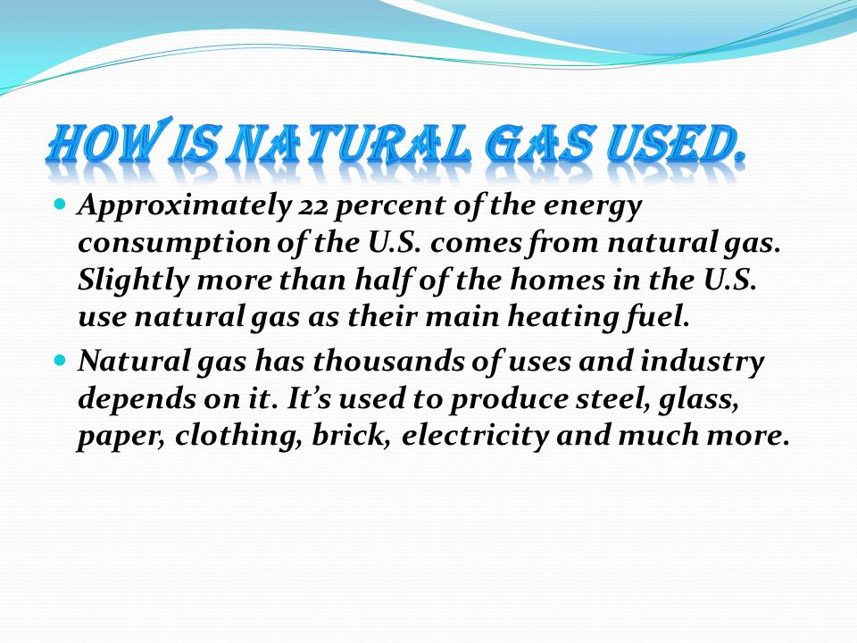 Approximately 22 percent of the energy consumption of the U.S. comes from natural gas. Slightly more than half of the homes in the U.S. use natural ga