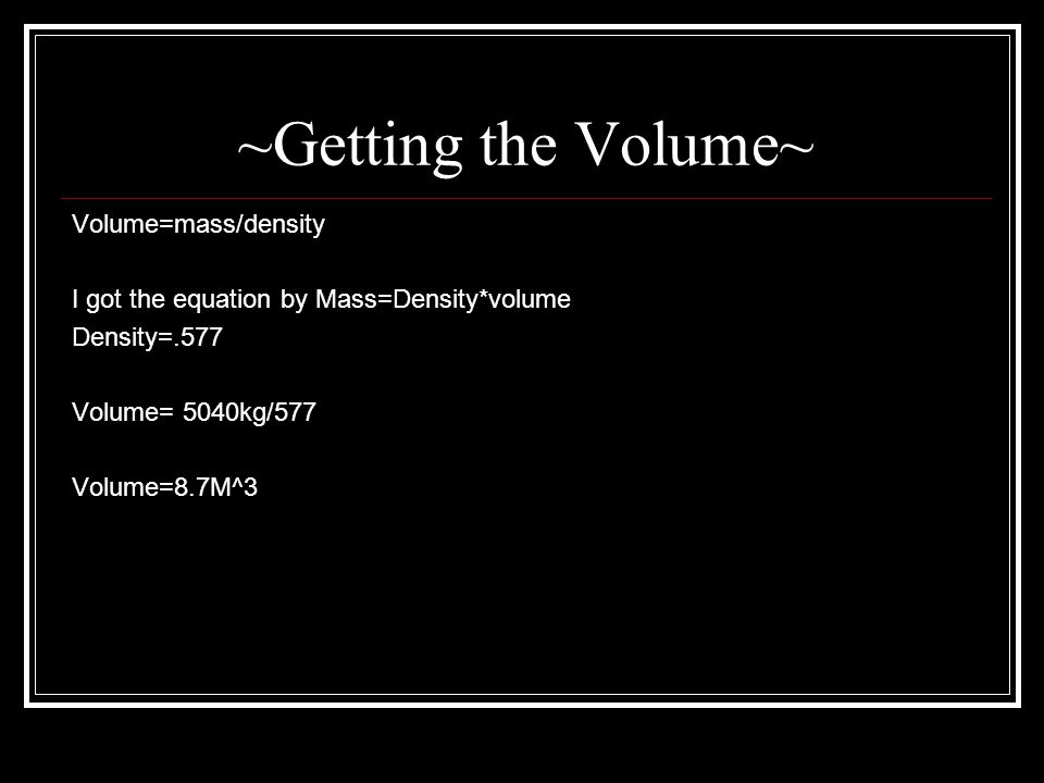 ~Getting the Volume~ Volume=mass/density I got the equation by Mass=Density*volume Density=.577 Volume= 5040kg/577 Volume=8.7M^3