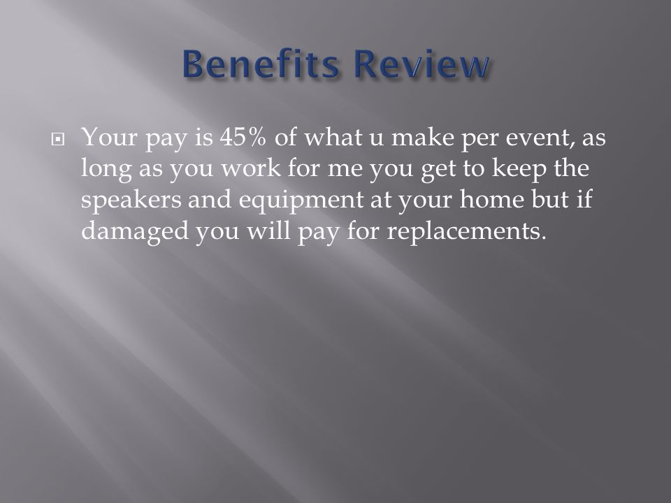  Your pay is 45% of what u make per event, as long as you work for me you get to keep the speakers and equipment at your home but if damaged you will pay for replacements.