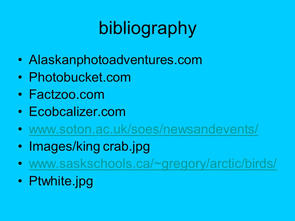 bibliography Alaskanphotoadventures.com Photobucket.com Factzoo.com Ecobcalizer.com www.soton.ac.uk/soes/newsandevents/ Images/king crab.jpg www.saskschools.ca/~gregory/arctic/birds/ Ptwhite.jpg