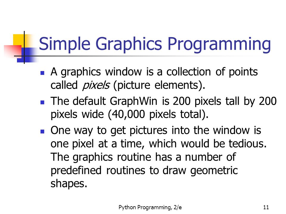 Python Programming, 2/e11 Simple Graphics Programming A graphics window is a collection of points called pixels (picture elements). The default GraphW