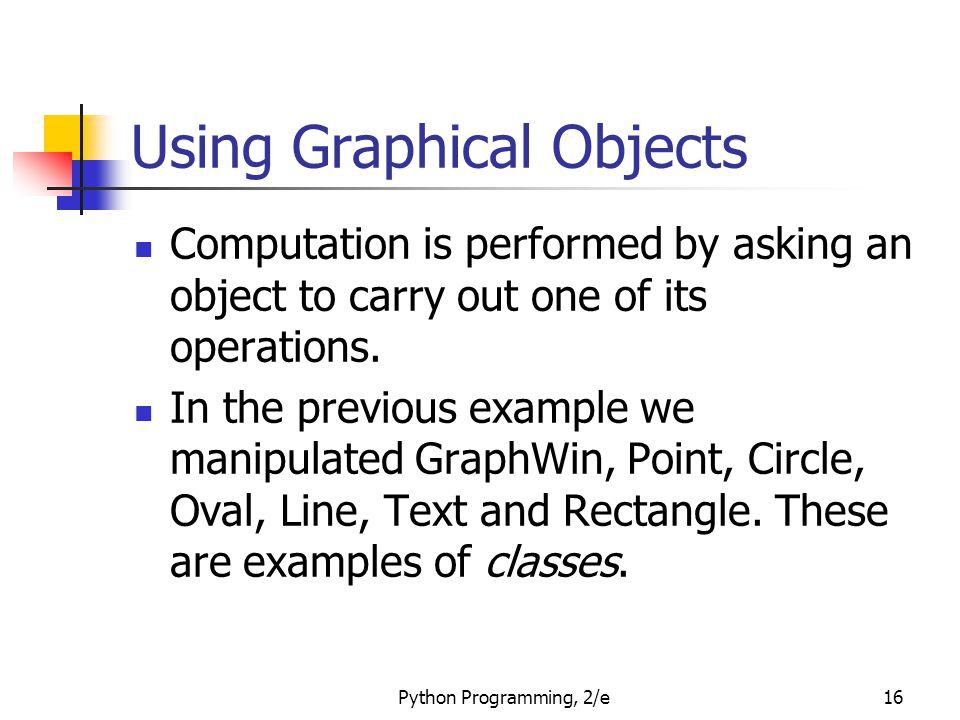 Python Programming, 2/e16 Using Graphical Objects Computation is performed by asking an object to carry out one of its operations. In the previous exa