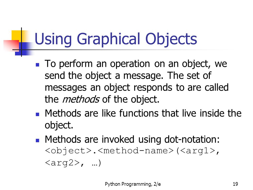 Python Programming, 2/e19 Using Graphical Objects To perform an operation on an object, we send the object a message. The set of messages an object re