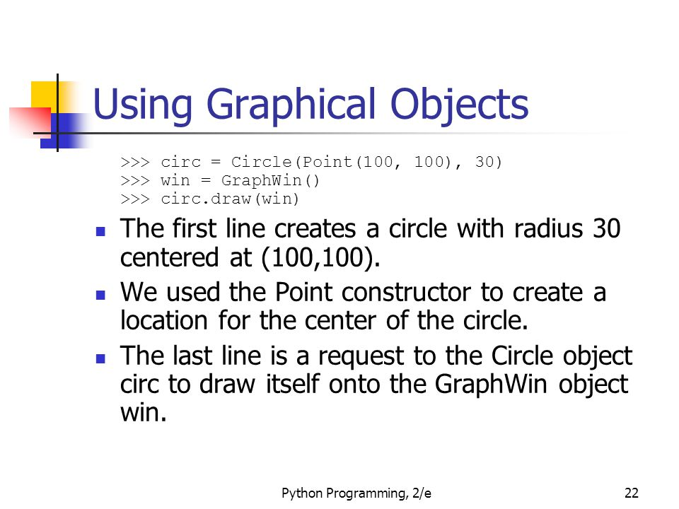 Python Programming, 2/e22 Using Graphical Objects >>> circ = Circle(Point(100, 100), 30) >>> win = GraphWin() >>> circ.draw(win) The first line create