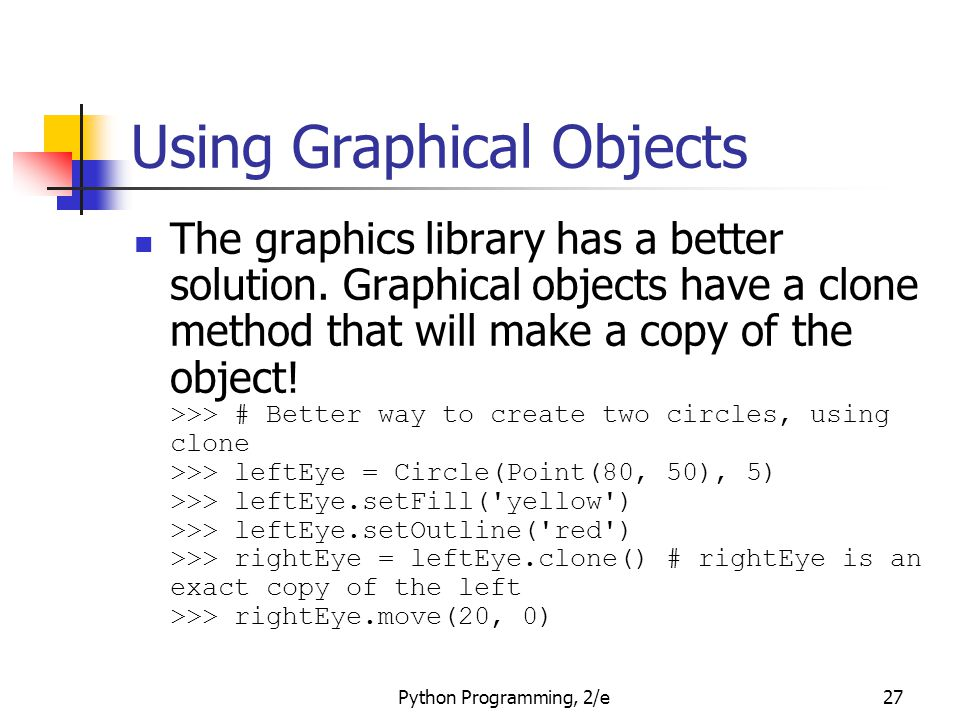 Python Programming, 2/e27 Using Graphical Objects The graphics library has a better solution. Graphical objects have a clone method that will make a c